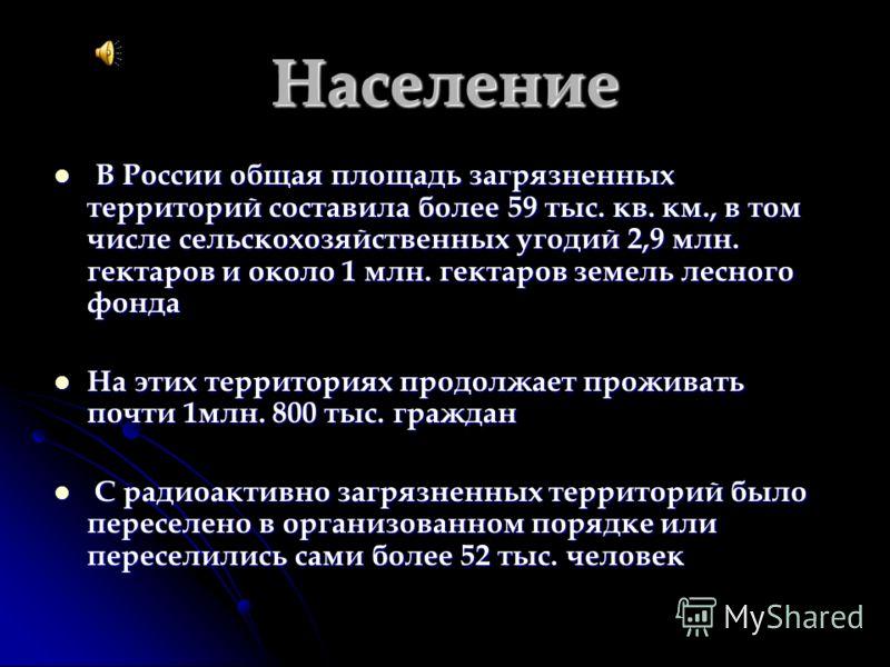 Население В России общая площадь загрязненных территорий составила более 59 тыс. кв. км., в том числе сельскохозяйственных угодий 2,9 млн. гектаров и около 1 млн. гектаров земель лесного фонда В России общая площадь загрязненных территорий составила