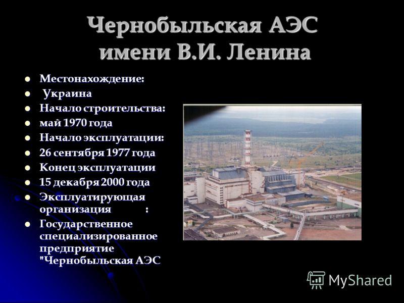 Чернобыльская АЭС имени В.И. Ленина Местонахождение: Местонахождение: Украина Украина Начало строительства: Начало строительства: май 1970 года май 1970 года Начало эксплуатации: Начало эксплуатации: 26 сентября 1977 года 26 сентября 1977 года Конец