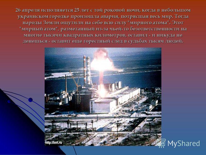 26 апреля исполняется 25 лет с той роковой ночи, когда в небольшом украинском городке произошла авария, потрясшая весь мир. Тогда народы Земли ощутили на себе всю силу