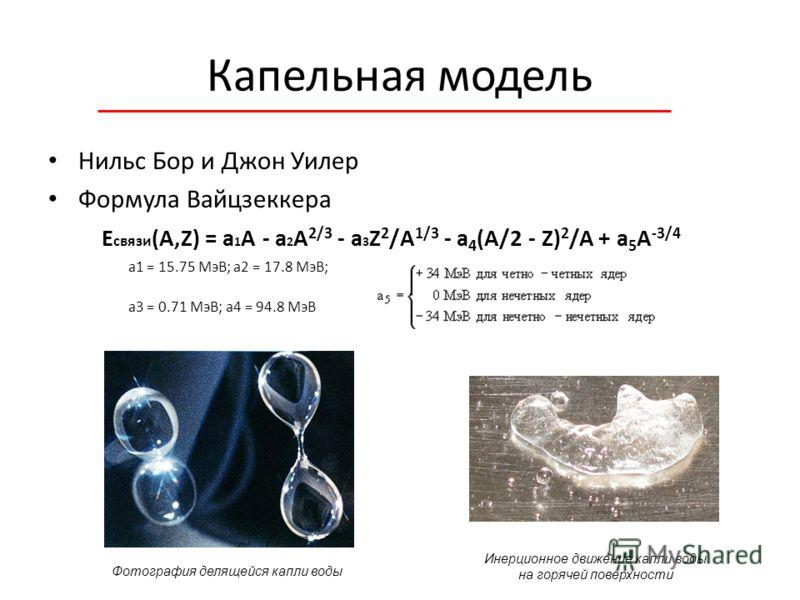 Капельная модель Нильс Бор и Джон Уилер Формула Вайцзеккера E связи (A,Z) = a 1 A - a 2 A 2/3 - a 3 Z 2 /А 1/3 - a 4 (A/2 - Z) 2 /A + a 5 A -3/4 a1 = 15.75 МэВ; a2 = 17.8 МэВ; a3 = 0.71 МэВ; a4 = 94.8 МэВ Фотография делящейся капли воды Инерционное д