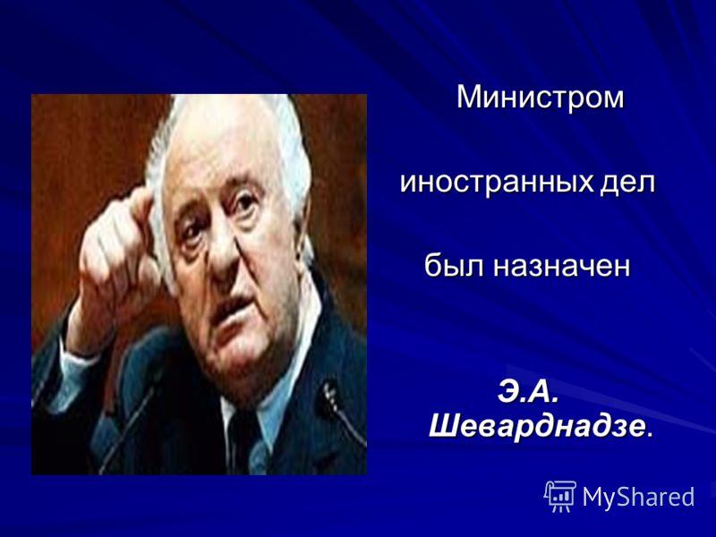 Министром Министром иностранных дел был назначен Э.А. Шеварднадзе.