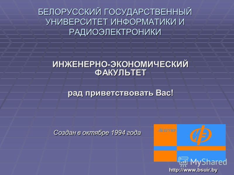 ИНЖЕНЕРНО-ЭКОНОМИЧЕСКИЙ ФАКУЛЬТЕТ рад приветствовать Вас! Создан в октябре 1994 года Создан в октябре 1994 годаhttp://www.bsuir.by БЕЛОРУССКИЙ ГОСУДАРСТВЕННЫЙ УНИВЕРСИТЕТ ИНФОРМАТИКИ И РАДИОЭЛЕКТРОНИКИ