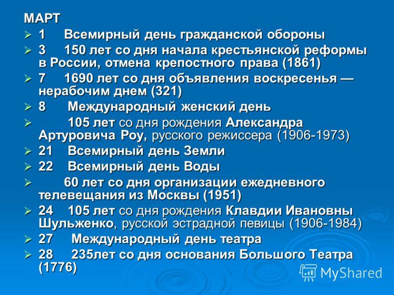 МАРТ 1 Всемирный день гражданской обороны 1 Всемирный день гражданской обороны 3 150 лет со дня начала крестьянской реформы в России, отмена крепостного права (1861) 3 150 лет со дня начала крестьянской реформы в России, отмена крепостного права (186