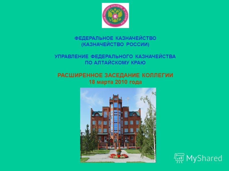 ФЕДЕРАЛЬНОЕ КАЗНАЧЕЙСТВО (КАЗНАЧЕЙСТВО РОССИИ) УПРАВЛЕНИЕ ФЕДЕРАЛЬНОГО КАЗНАЧЕЙСТВА ПО АЛТАЙСКОМУ КРАЮ РАСШИРЕННОЕ ЗАСЕДАНИЕ КОЛЛЕГИИ 18 марта 2010 года