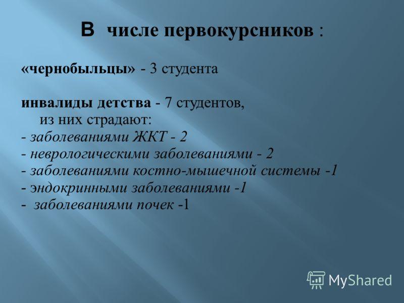В числе первокурсников : « чернобыльцы » - 3 студента инвалиды детства - 7 студентов, из них страдают : - заболеваниями ЖКТ - 2 - неврологическими заболеваниями - 2 - заболеваниями костно - мышечной системы -1 - эндокринными заболеваниями -1 - заболе