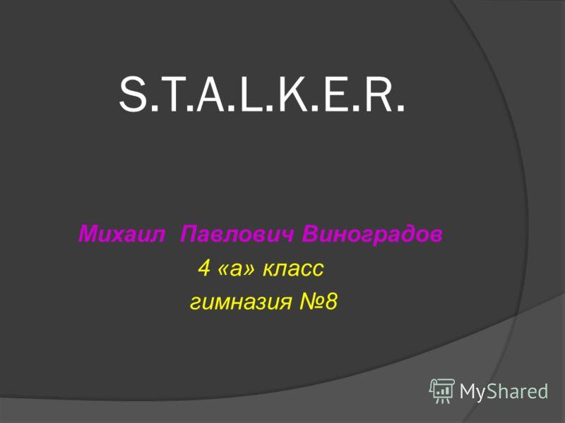 S.T.A.L.K.E.R. Михаил Павлович Виноградов 4 «а» класс гимназия 8