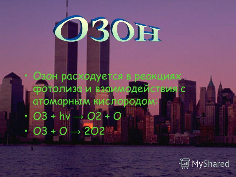 Озон расходуется в реакциях фотолиза и взаимодействия с атомарным кислородом: О3 + hν О2 + О О3 + O 2О2