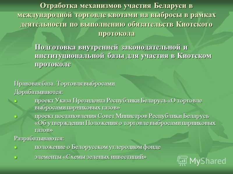 Отработка механизмов участия Беларуси в международной торговле квотами на выбросы в рамках деятельности по выполнению обязательств Киотского протокола Подготовка внутренней законодательной и институциональной базы для участия в Киотском протоколе Пра