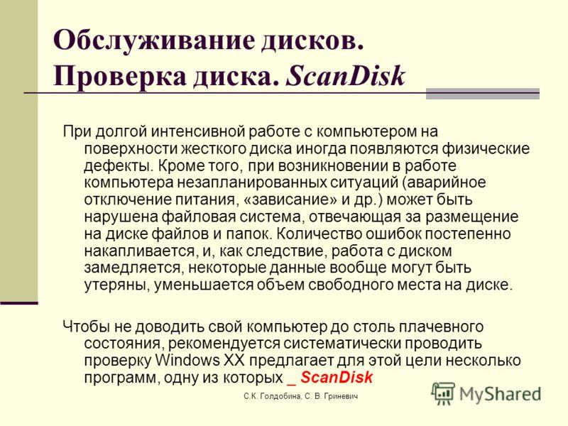 С.К. Голдобина, С. В. Гриневич Обслуживание дисков. Проверка диска. ScanDisk При долгой интенсивной работе с компьютером на поверхности жесткого диска иногда появляются физические дефекты. Кроме того, при возникновении в работе компьютера незапланиро
