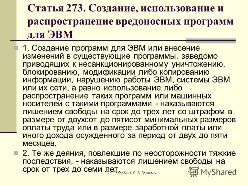 С.К. Голдобина, С. В. Гриневич Статья 273. Создание, использование и распространение вредоносных программ для ЭВМ 1. Создание программ для ЭВМ или внесение изменений в существующие программы, заведомо приводящих к несанкционированному уничтожению, бл