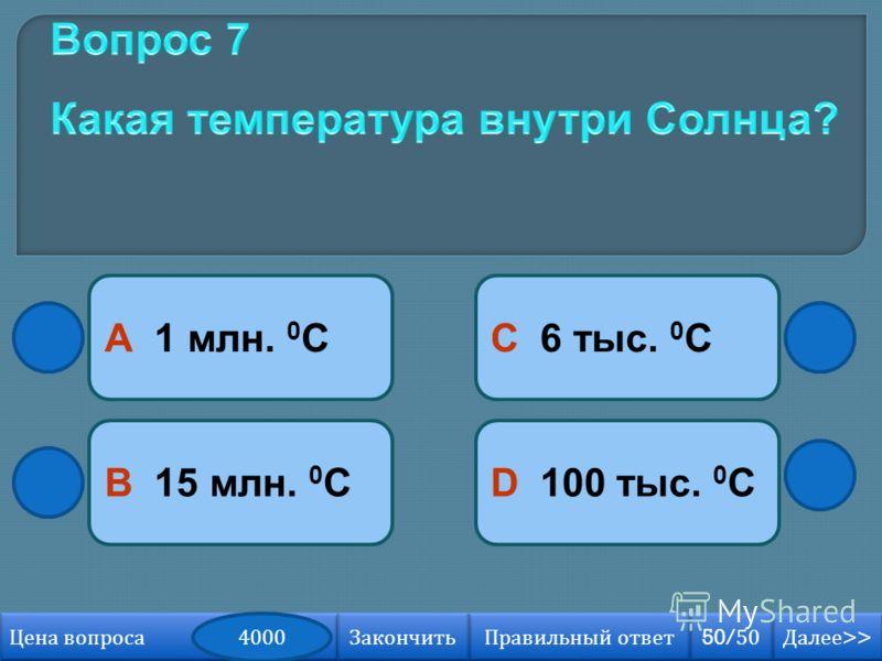 В 15 млн. 0 С А 1 млн. 0 С D 100 тыс. 0 С С 6 тыс. 0 С Далее >> Далее >> 50/50 Правильный ответ Цена вопроса 4000 Закончить
