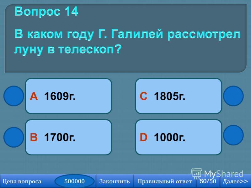 В 1700г. А 1609г. D 1000г. С 1805г. Далее >> Далее >> 50/50 Правильный ответ Цена вопроса 500000 Закончить