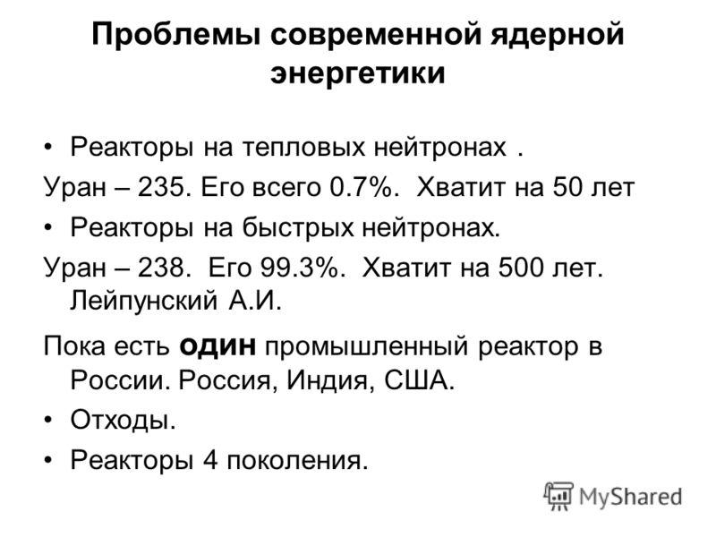 Проблемы современной ядерной энергетики Реакторы на тепловых нейтронах. Уран – 235. Его всего 0.7%. Хватит на 50 лет Реакторы на быстрых нейтронах. Уран – 238. Его 99.3%. Хватит на 500 лет. Лейпунский А.И. Пока есть один промышленный реактор в России