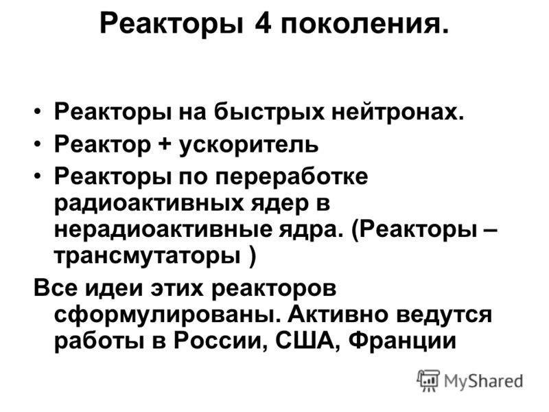 Реакторы на быстрых нейтронах. Реактор + ускоритель Реакторы по переработке радиоактивных ядер в нерадиоактивные ядра. (Реакторы – трансмутаторы ) Все идеи этих реакторов сформулированы. Активно ведутся работы в России, США, Франции