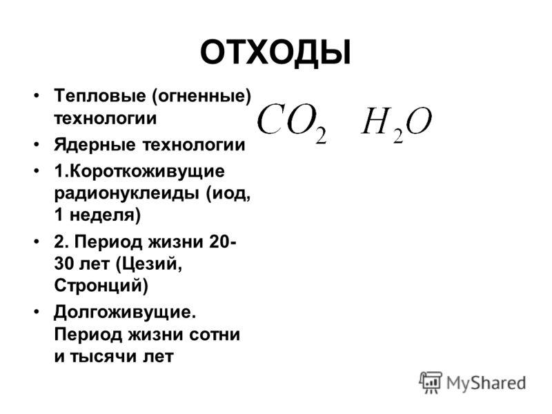 ОТХОДЫ Тепловые (огненные) технологии Ядерные технологии 1.Короткоживущие радионуклеиды (иод, 1 неделя) 2. Период жизни 20- 30 лет (Цезий, Стронций) Долгоживущие. Период жизни сотни и тысячи лет
