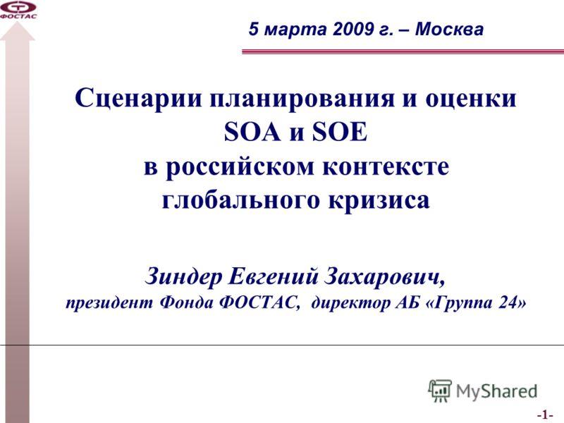 -1- Сценарии планирования и оценки SOA и SOE в российском контексте глобального кризиса Зиндер Евгений Захарович, президент Фонда ФОСТАС, директор АБ «Группа 24» 5 марта 2009 г. – Москва