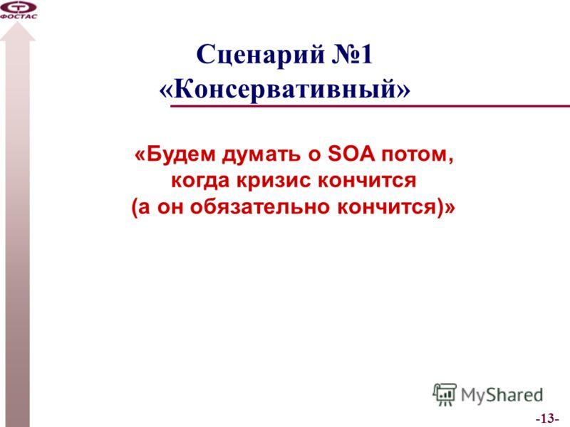 -13- Сценарий 1 «Консервативный» «Будем думать о SOA потом, когда кризис кончится (а он обязательно кончится)»