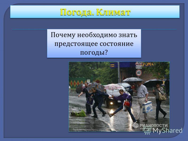 Почему необходимо знать предстоящее состояние погоды ?