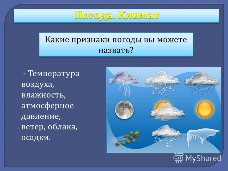 Какие признаки погоды вы можете назвать ? - Температура воздуха, влажность, атмосферное давление, ветер, облака, осадки. Погода. Климат
