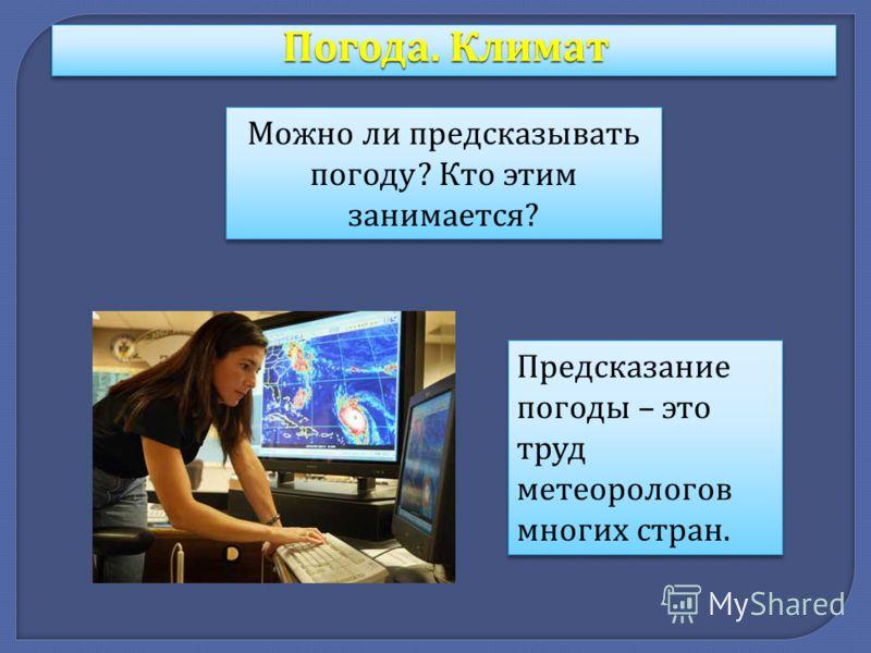 Погода. Климат Можно ли предсказывать погоду ? Кто этим занимается ? Предсказание погоды – это труд метеорологов многих стран.