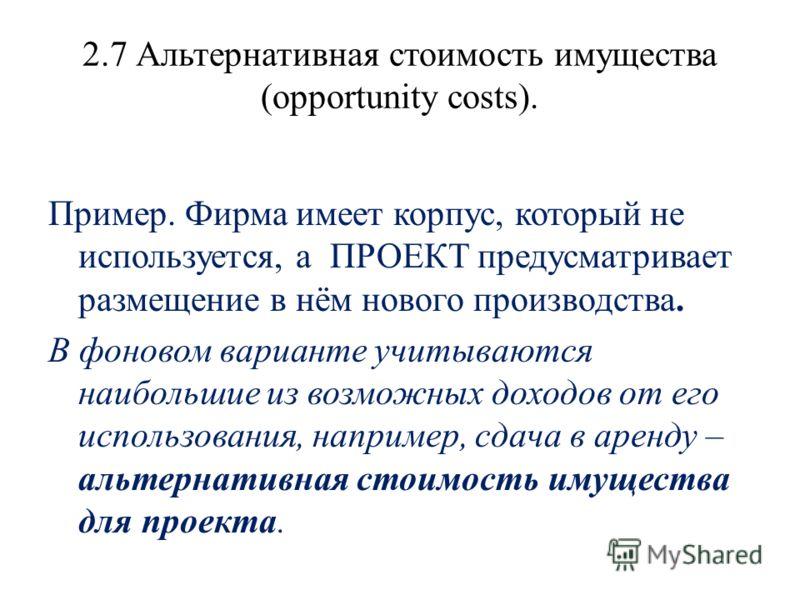2.7 Альтернативная стоимость имущества (opportunity costs). Пример. Фирма имеет корпус, который не используется, а ПРОЕКТ предусматривает размещение в нём нового производства. В фоновом варианте учитываются наибольшие из возможных доходов от его испо