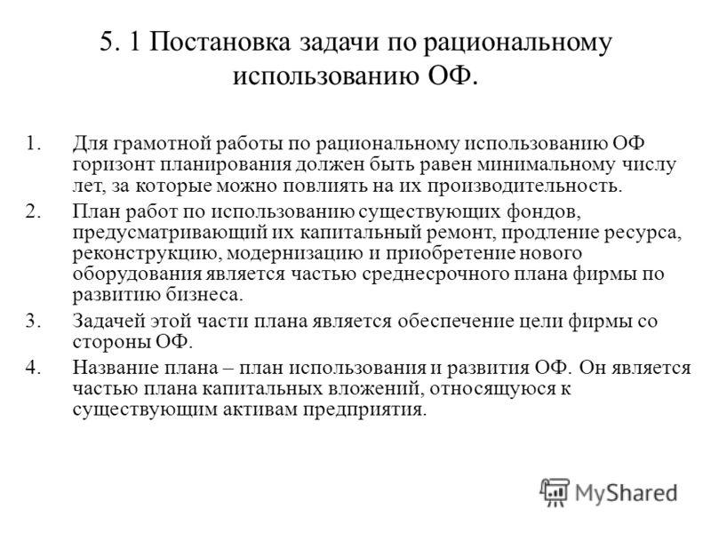 5. 1 Постановка задачи по рациональному использованию ОФ. 1.Для грамотной работы по рациональному использованию ОФ горизонт планирования должен быть равен минимальному числу лет, за которые можно повлиять на их производительность. 2.План работ по исп
