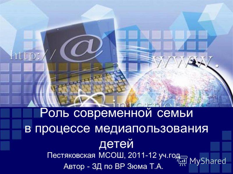 Роль современной семьи в процессе медиапользования детей Пестяковская МСОШ, 2011-12 уч.год Автор - ЗД по ВР Зюма Т.А.