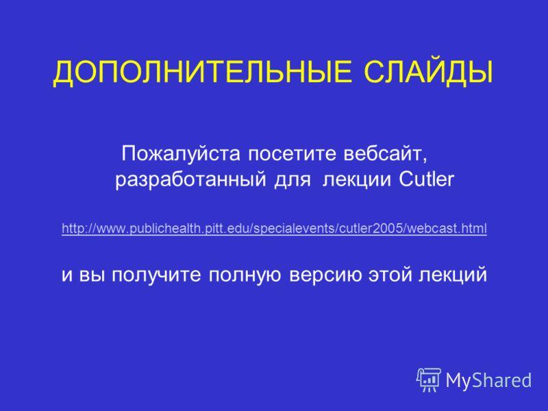 ДОПОЛНИТЕЛЬНЫЕ СЛАЙДЫ Пожалуйста посетите вебсайт, разработанный для лекции Cutler http://www.publichealth.pitt.edu/specialevents/cutler2005/webcast.html и вы получите полную версию этой лекций