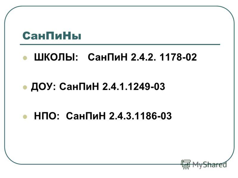 СанПиНы ШКОЛЫ: СанПиН 2.4.2. 1178-02 ДОУ: СанПиН 2.4.1.1249-03 НПО: СанПиН 2.4.3.1186-03