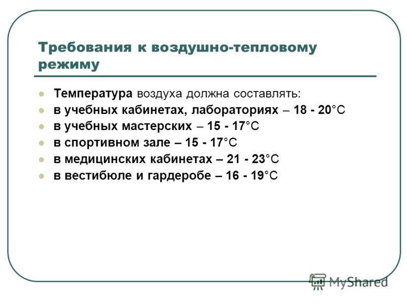 Требования к воздушно-тепловому режиму Температура воздуха должна составлять: в учебных кабинетах, лабораториях – 18 - 20°С в учебных мастерских – 15 - 17°С в спортивном зале – 15 - 17°С в медицинских кабинетах – 21 - 23°С в вестибюле и гардеробе – 1