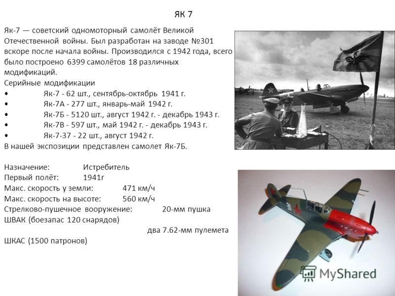 ЯК 7 Як-7 советский одномоторный самолёт Великой Отечественной войны. Был разработан на заводе 301 вскоре после начала войны. Производился с 1942 года, всего было построено 6399 самолётов 18 различных модификаций. Серийные модификации Як-7 - 62 шт.,