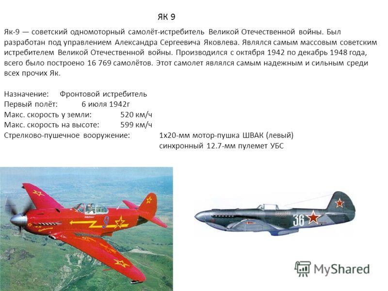 ЯК 9 Як-9 советский одномоторный самолёт-истребитель Великой Отечественной войны. Был разработан под управлением Александра Сергеевича Яковлева. Являлся самым массовым советским истребителем Великой Отечественной войны. Производился с октября 1942 по