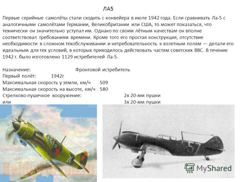 ЛА5 Первые серийные самолёты стали сходить с конвейера в июле 1942 года. Если сравнивать Ла-5 с аналогичными самолётами Германии, Великобритании или США, то может показаться, что технически он значительно уступал им. Однако по своим лётным качествам