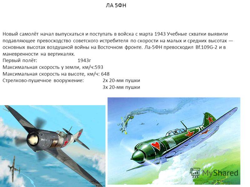 ЛА 5ФН Новый самолёт начал выпускаться и поступать в войска с марта 1943 Учебные схватки выявили подавляющее превосходство советского истребителя по скорости на малых и средних высотах основных высотах воздушной войны на Восточном фронте. Ла-5ФН прев
