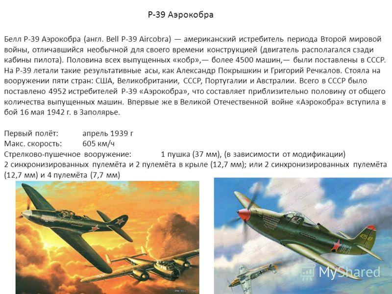 P-39 Аэрокобра Белл P-39 Аэрокобра (англ. Bell P-39 Aircobra) американский истребитель периода Второй мировой войны, отличавшийся необычной для своего времени конструкцией (двигатель располагался сзади кабины пилота). Половина всех выпущенных «кобр»,