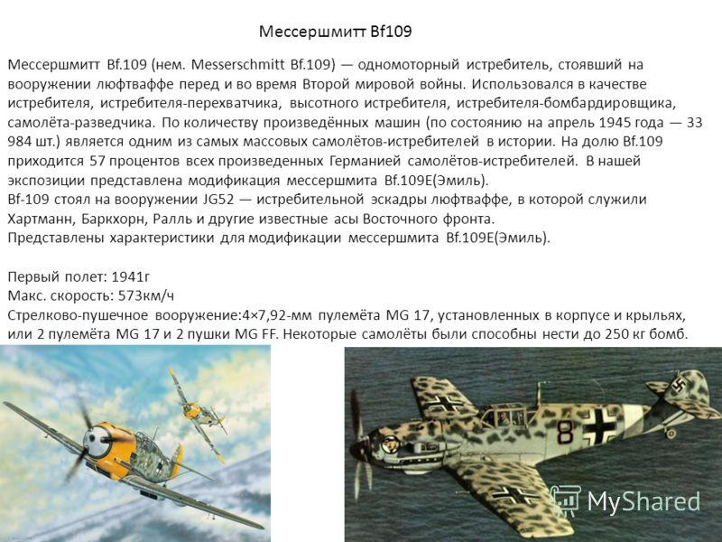 Мессершмитт Bf109 Мессершмитт Bf.109 (нем. Messerschmitt Bf.109) одномоторный истребитель, стоявший на вооружении люфтваффе перед и во время Второй мировой войны. Использовался в качестве истребителя, истребителя-перехватчика, высотного истребителя,