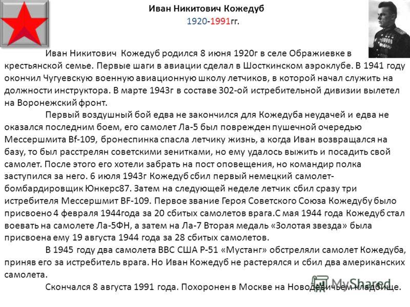 Иван Никитович Кожедуб 1920-1991гг. Иван Никитович Кожедуб родился 8 июня 1920г в селе Ображиевке в крестьянской семье. Первые шаги в авиации сделал в Шосткинском аэроклубе. В 1941 году окончил Чугуевскую военную авиационную школу летчиков, в которой
