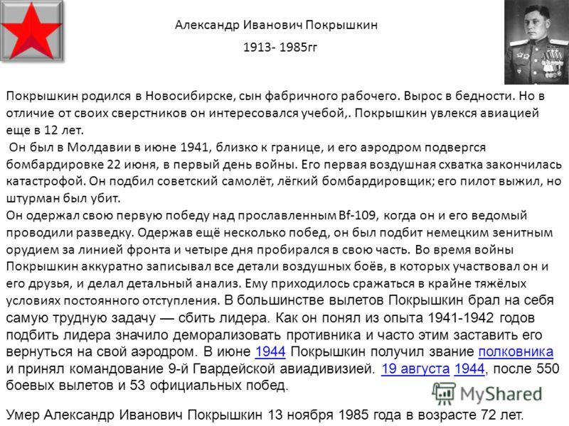 Александр Иванович Покрышкин 1913- 1985гг Покрышкин родился в Новосибирске, сын фабричного рабочего. Вырос в бедности. Но в отличие от своих сверстников он интересовался учебой,. Покрышкин увлекся авиацией еще в 12 лет. Он был в Молдавии в июне 1941,