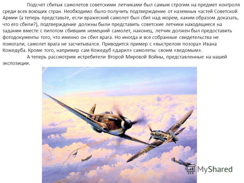 Подсчет сбитых самолетов советскими летчиками был самым строгим на предмет контроля среди всех воющих стран. Необходимо было получить подтверждение от наземных частей Советской Армии (а теперь представьте, если вражеский самолет был сбит над морем, к