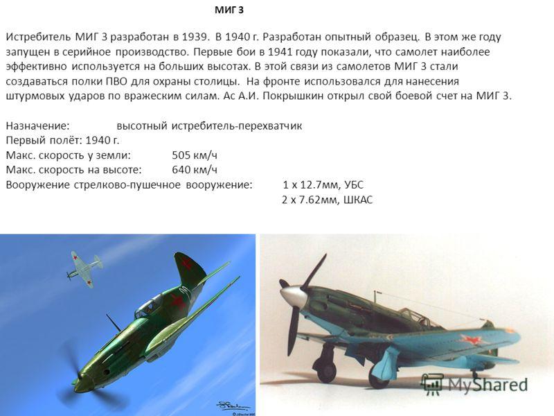 МИГ 3 Истребитель МИГ 3 разработан в 1939. В 1940 г. Разработан опытный образец. В этом же году запущен в серийное производство. Первые бои в 1941 году показали, что самолет наиболее эффективно используется на больших высотах. В этой связи из самолет
