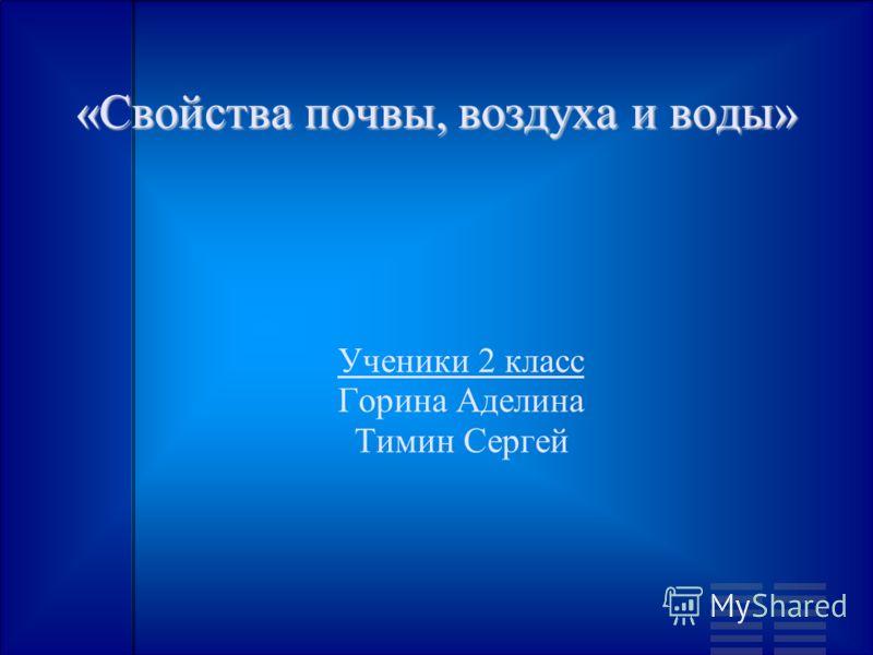 «Свойства почвы, воздуха и воды» Ученики 2 класс Горина Аделина Тимин Сергей