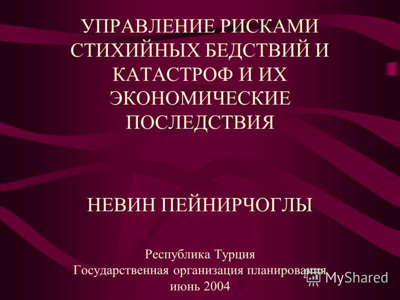 УПРАВЛЕНИЕ РИСКАМИ СТИХИЙНЫХ БЕДСТВИЙ И КАТАСТРОФ И ИХ ЭКОНОМИЧЕСКИЕ ПОСЛЕДСТВИЯ НЕВИН ПЕЙНИРЧОГЛЫ Республика Турция Государственная организация планирования июнь 2004
