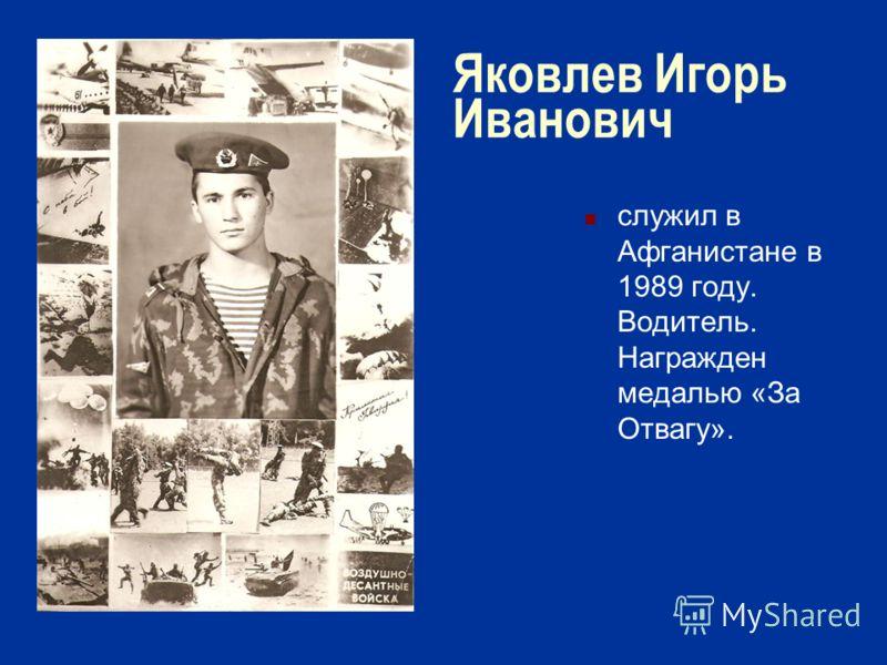 Яковлев Игорь Иванович служил в Афганистане в 1989 году. Водитель. Награжден медалью «За Отвагу».
