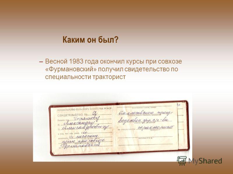Каким он был? –Весной 1983 года окончил курсы при совхозе «Фурмановский» получил свидетельство по специальности тракторист