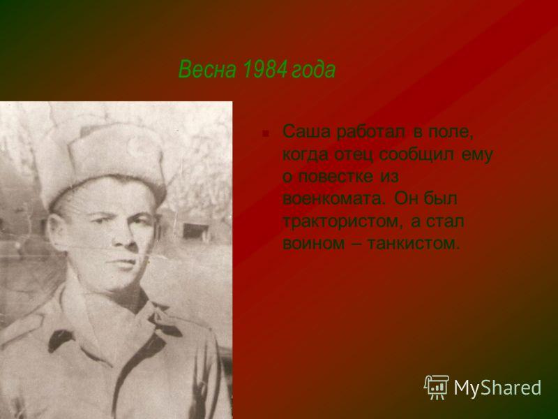Весна 1984 года Саша работал в поле, когда отец сообщил ему о повестке из военкомата. Он был трактористом, а стал воином – танкистом.