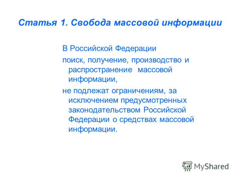 Статья 1. Свобода массовой информации В Российской Федерации поиск, получение, производство и распространение массовой информации, не подлежат ограничениям, за исключением предусмотренных законодательством Российской Федерации о средствах массовой ин