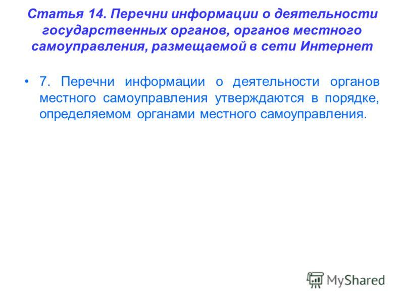 Статья 14. Перечни информации о деятельности государственных органов, органов местного самоуправления, размещаемой в сети Интернет 7. Перечни информации о деятельности органов местного самоуправления утверждаются в порядке, определяемом органами мест