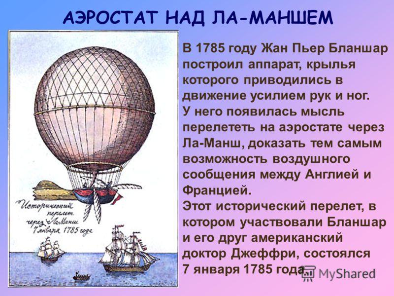 АЭРОСТАТ НАД ЛА-МАНШЕМ В 1785 году Жан Пьер Бланшар построил аппарат, крылья которого приводились в движение усилием рук и ног. У него появилась мысль перелететь на аэростате через Ла-Манш, доказать тем самым возможность воздушного сообщения между Ан
