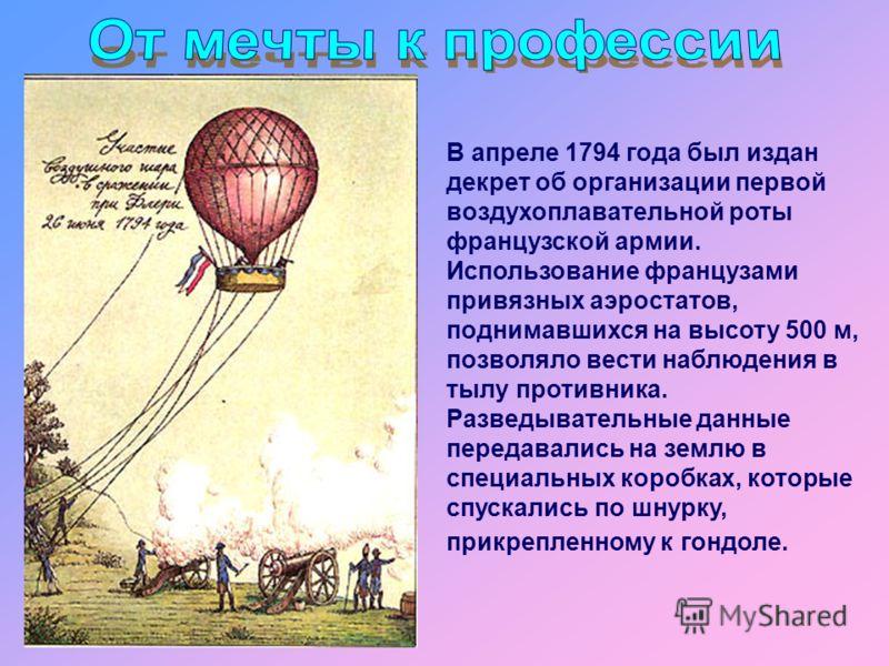 В апреле 1794 года был издан декрет об организации первой воздухоплавательной роты французской армии. Использование французами привязных аэростатов, поднимавшихся на высоту 500 м, позволяло вести наблюдения в тылу противника. Разведывательные данные