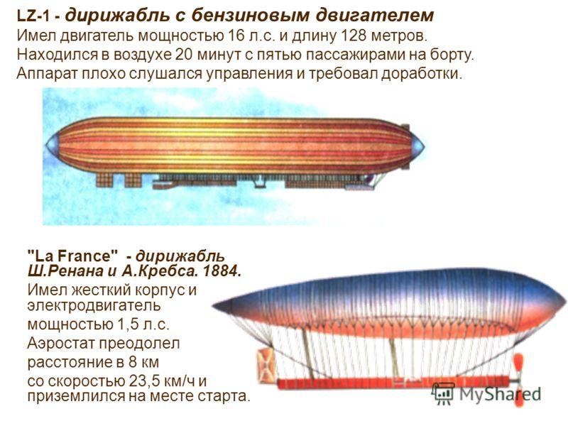 . LZ-1 - дирижабль с бензиновым двигателем Имел двигатель мощностью 16 л.с. и длину 128 метров. Находился в воздухе 20 минут с пятью пассажирами на борту. Аппарат плохо слушался управления и требовал доработки.
